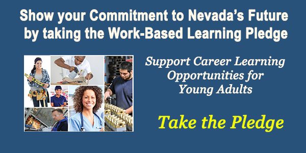 Show your commitment to Nevada's Future by taking the Work-Based Learning Pledge.  Support Career learning opportunities for young adults.  Take the pledge